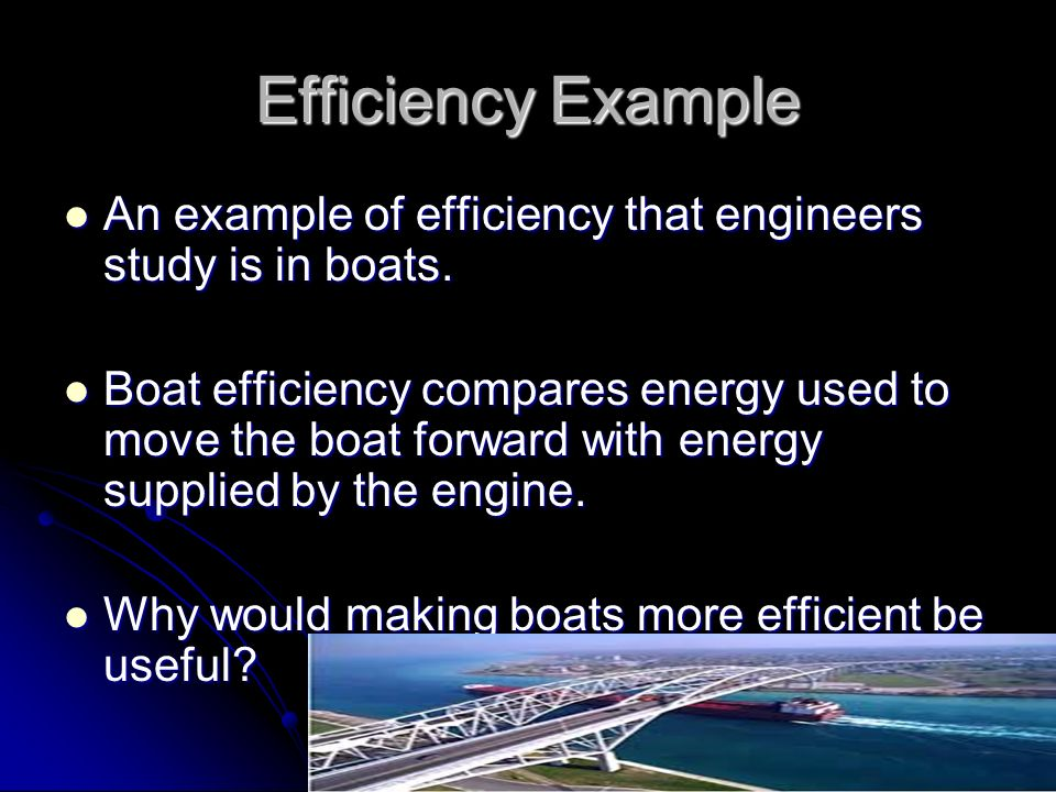 Efficiency Example An example of efficiency that engineers study is in boats.