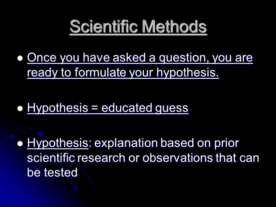 Scientific Methods Once you have asked a question, you are ready to formulate your hypothesis. Hypothesis = educated guess.