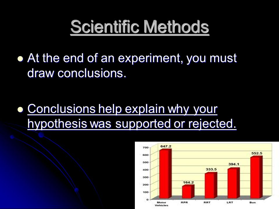 Scientific Methods At the end of an experiment, you must draw conclusions.