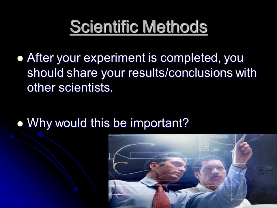 Scientific Methods After your experiment is completed, you should share your results/conclusions with other scientists.