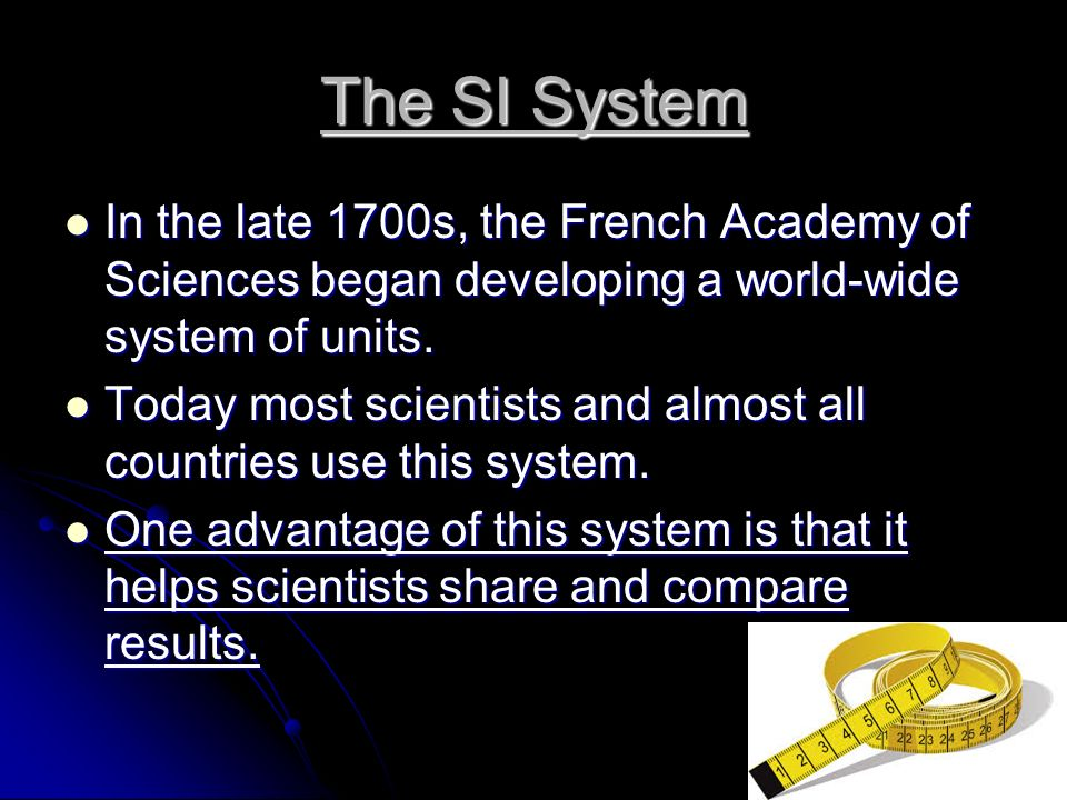 The SI System In the late 1700s, the French Academy of Sciences began developing a world-wide system of units.