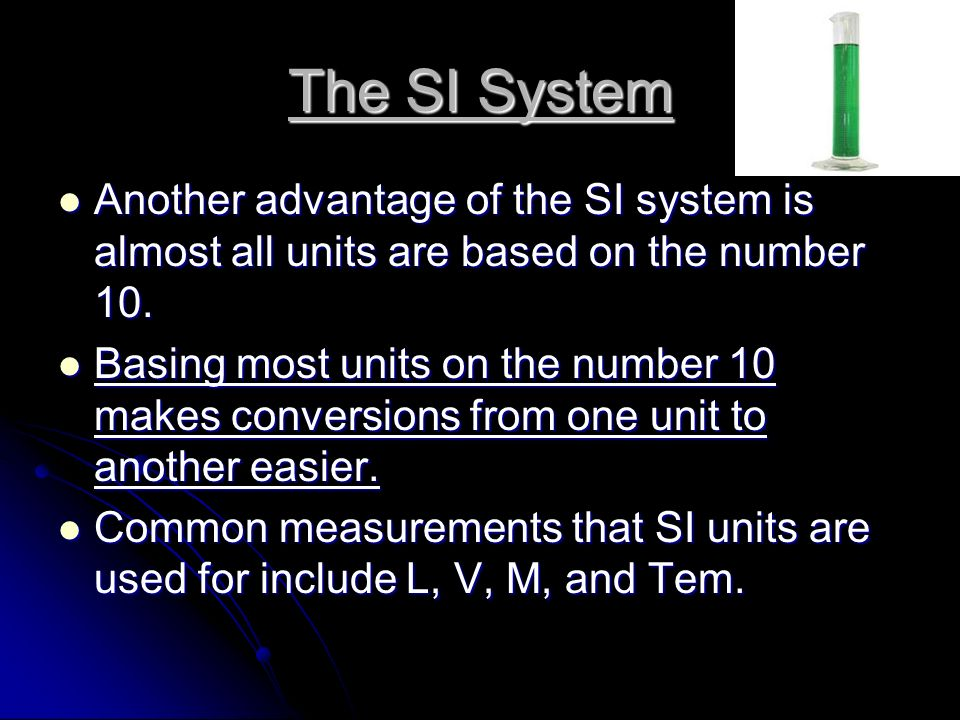 The SI System Another advantage of the SI system is almost all units are based on the number 10.