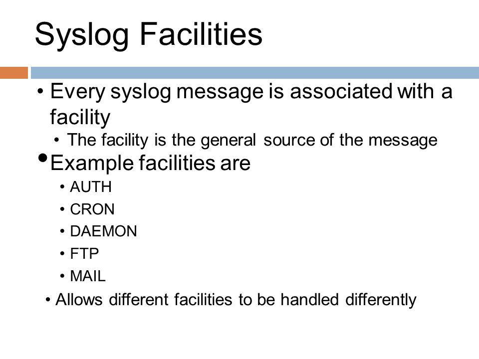 Syslog Facilities Every syslog message is associated with a facility