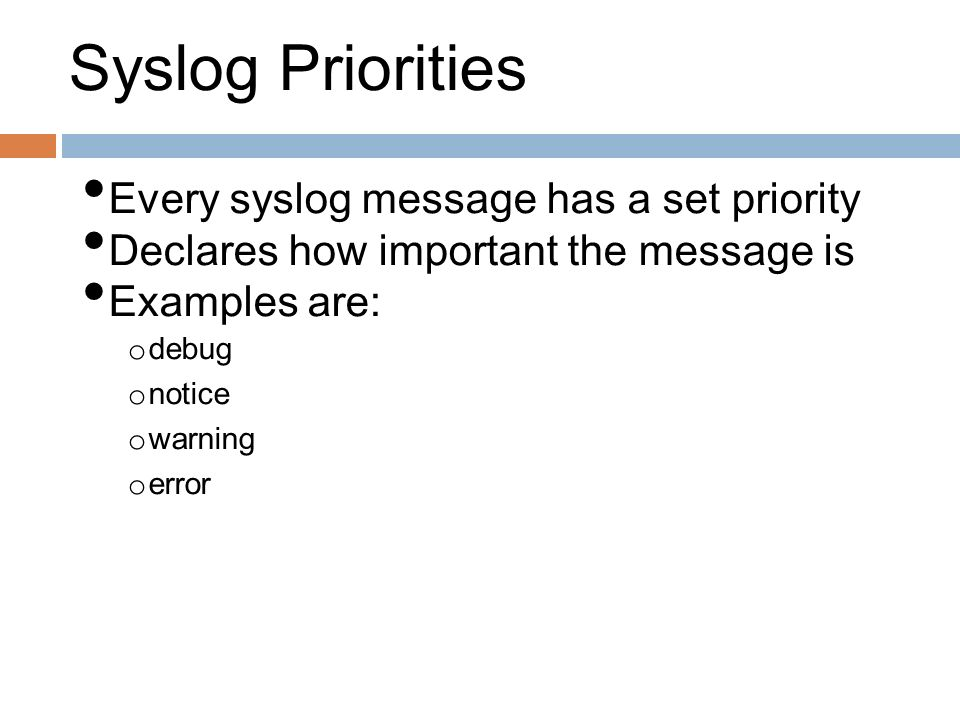 Syslog Priorities Every syslog message has a set priority