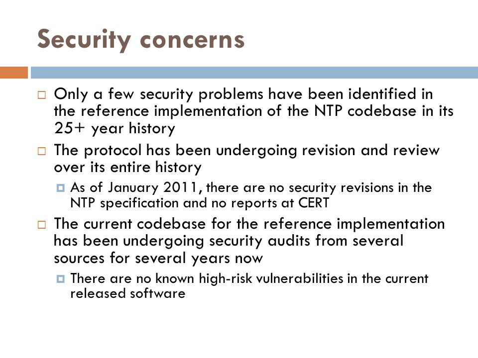 Security concerns Only a few security problems have been identified in the reference implementation of the NTP codebase in its 25+ year history.
