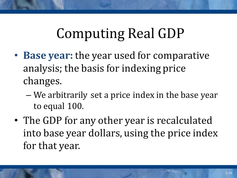 Computing Real GDP Base year: the year used for comparative analysis; the basis for indexing price changes.