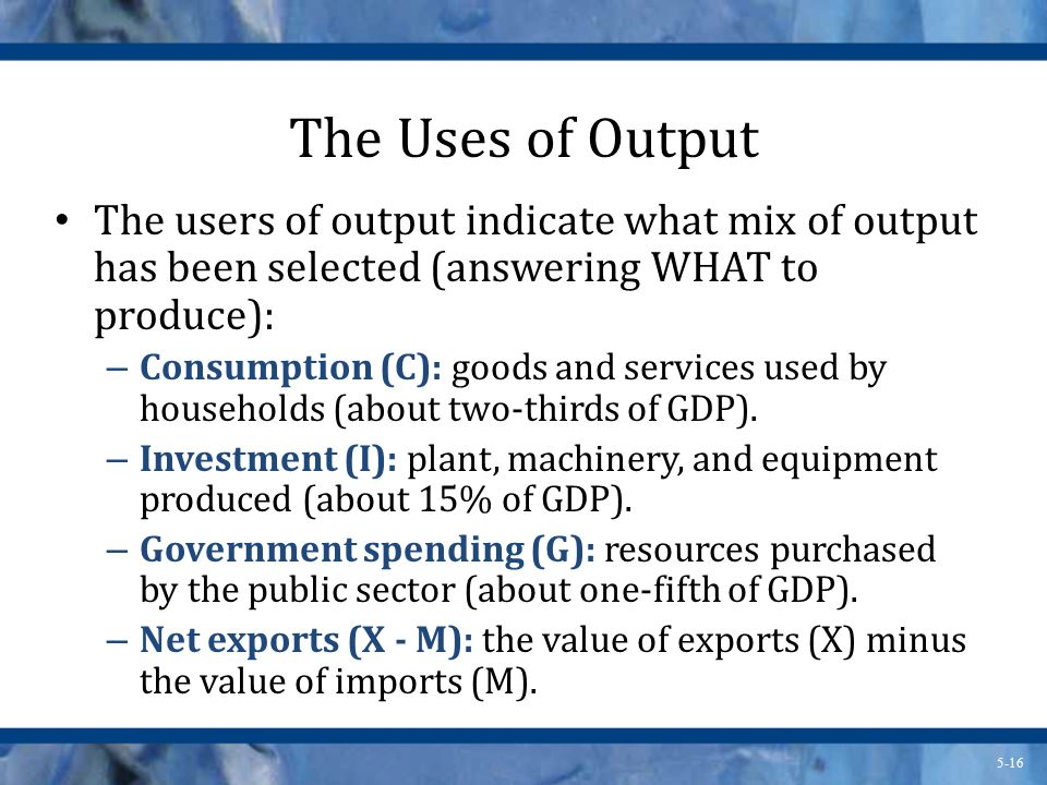 The Uses of Output The users of output indicate what mix of output has been selected (answering WHAT to produce):