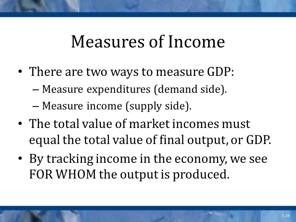 Measures of Income There are two ways to measure GDP: