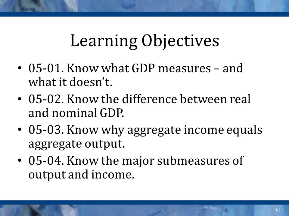 Learning Objectives Know what GDP measures – and what it doesn't Know the difference between real and nominal GDP.