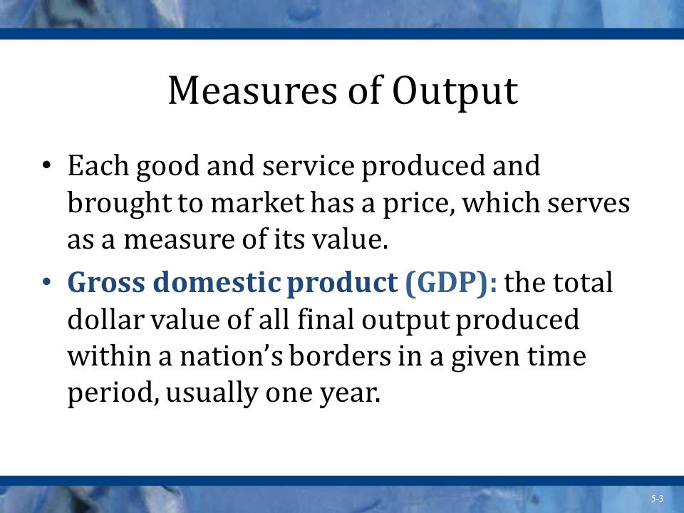 Measures of Output Each good and service produced and brought to market has a price, which serves as a measure of its value.