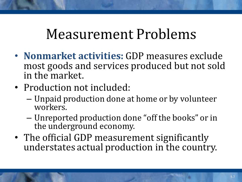 Measurement Problems Nonmarket activities: GDP measures exclude most goods and services produced but not sold in the market.