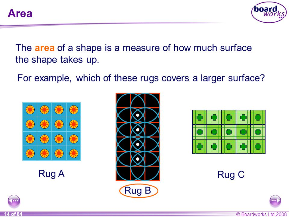 Area The area of a shape is a measure of how much surface the shape takes up. For example, which of these rugs covers a larger surface