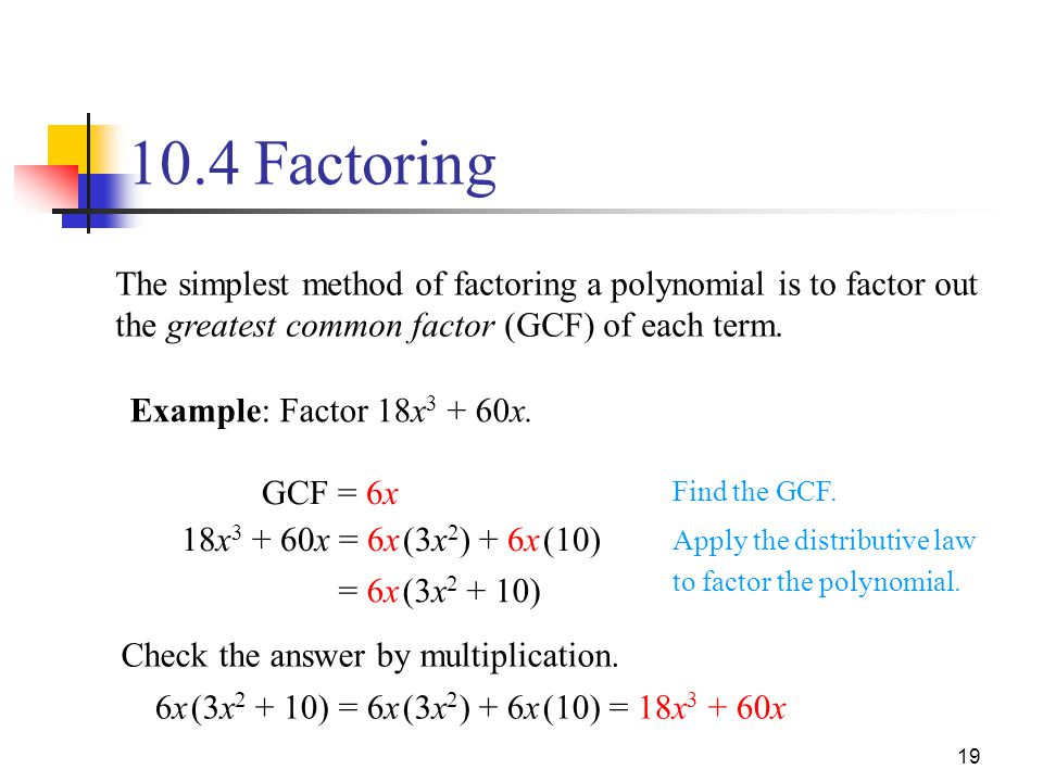 10.4 Factoring The simplest method of factoring a polynomial is to factor out the greatest common factor (GCF) of each term.