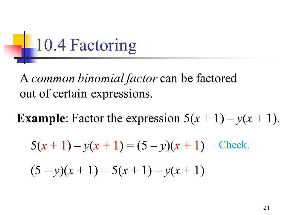 10.4 Factoring A common binomial factor can be factored out of certain expressions. Example: Factor the expression 5(x + 1) – y(x + 1).