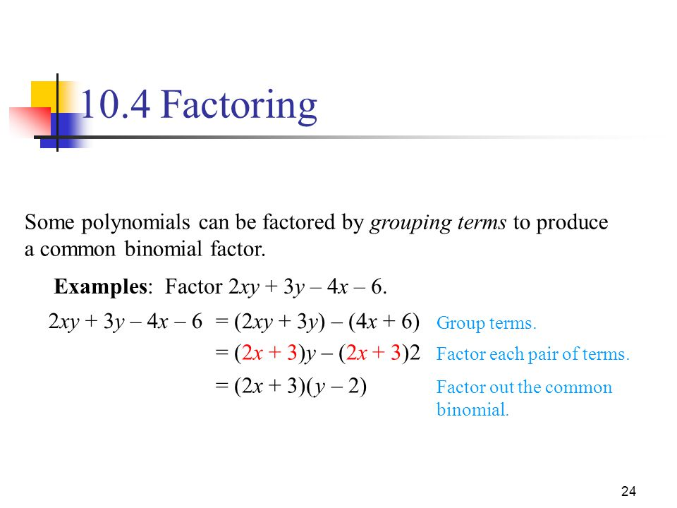 10.4 Factoring Some polynomials can be factored by grouping terms to produce a common binomial factor.