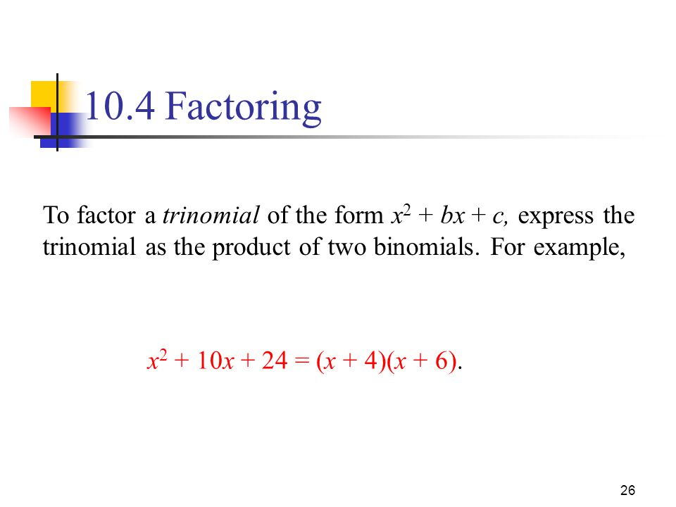 10.4 Factoring To factor a trinomial of the form x2 + bx + c, express the trinomial as the product of two binomials. For example,