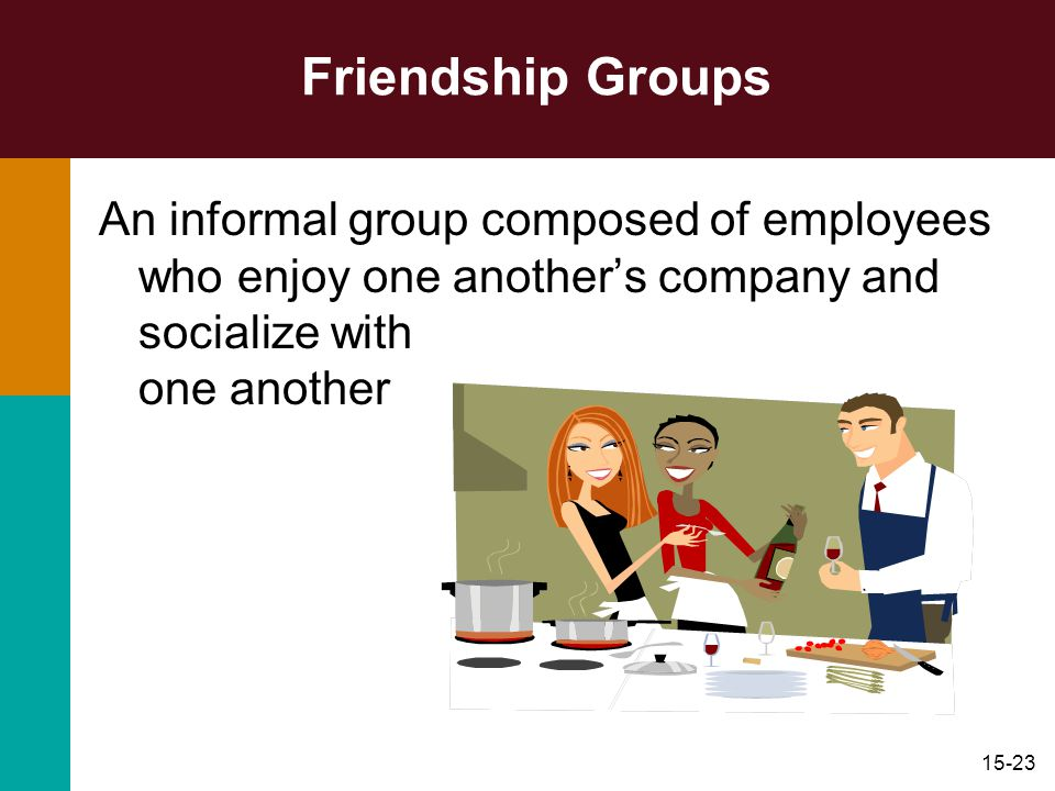 Friendship Groups An informal group composed of employees who enjoy one another's company and socialize with one another.