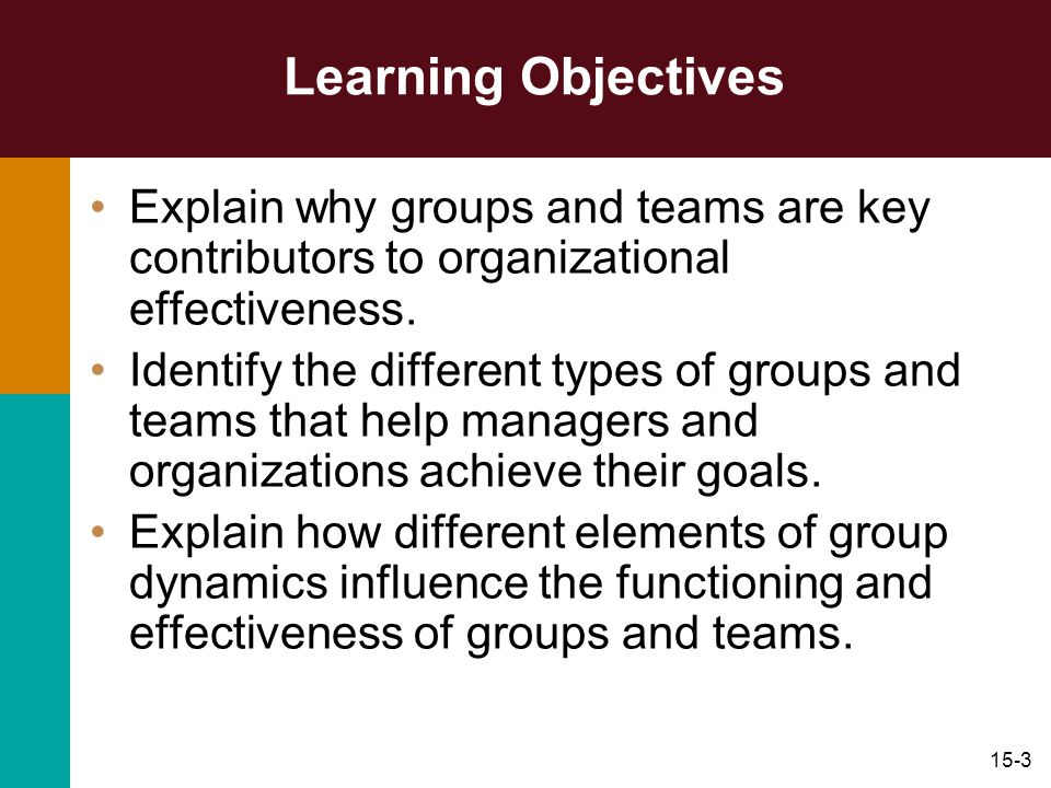 Learning Objectives Explain why groups and teams are key contributors to organizational effectiveness.