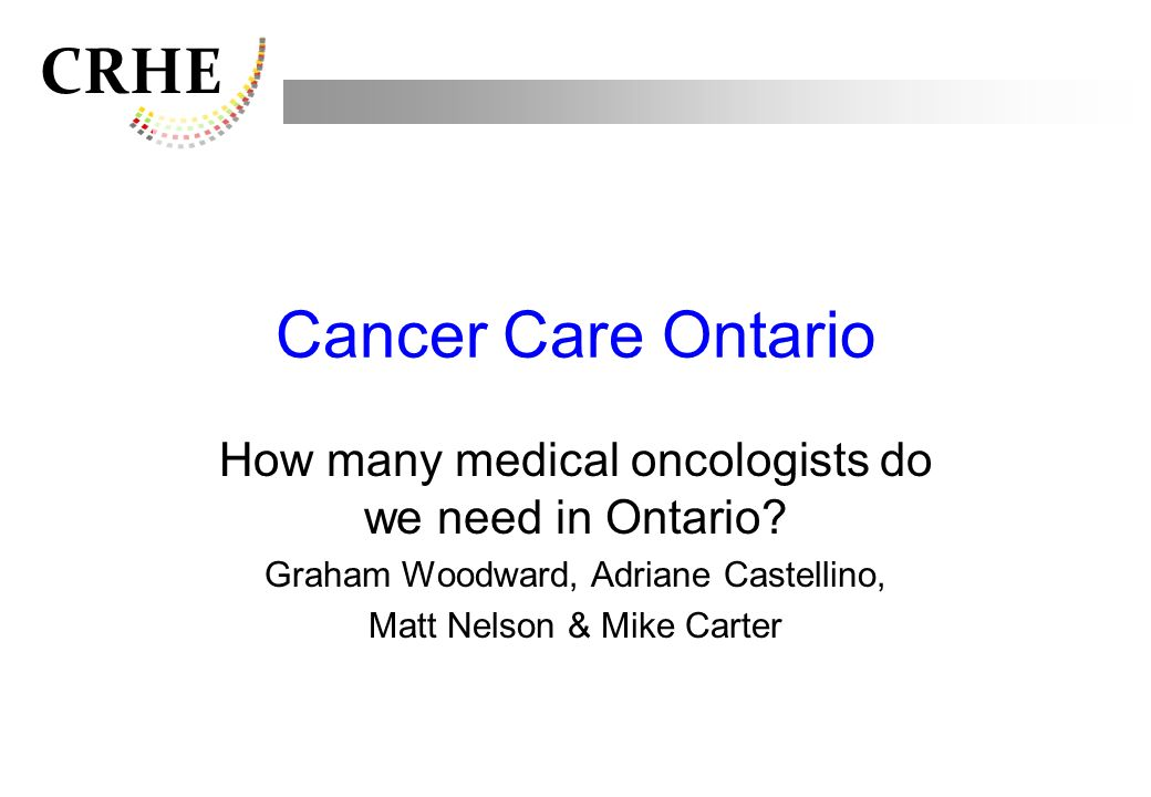 Cancer Care Ontario How many medical oncologists do we need in Ontario Graham Woodward, Adriane Castellino,