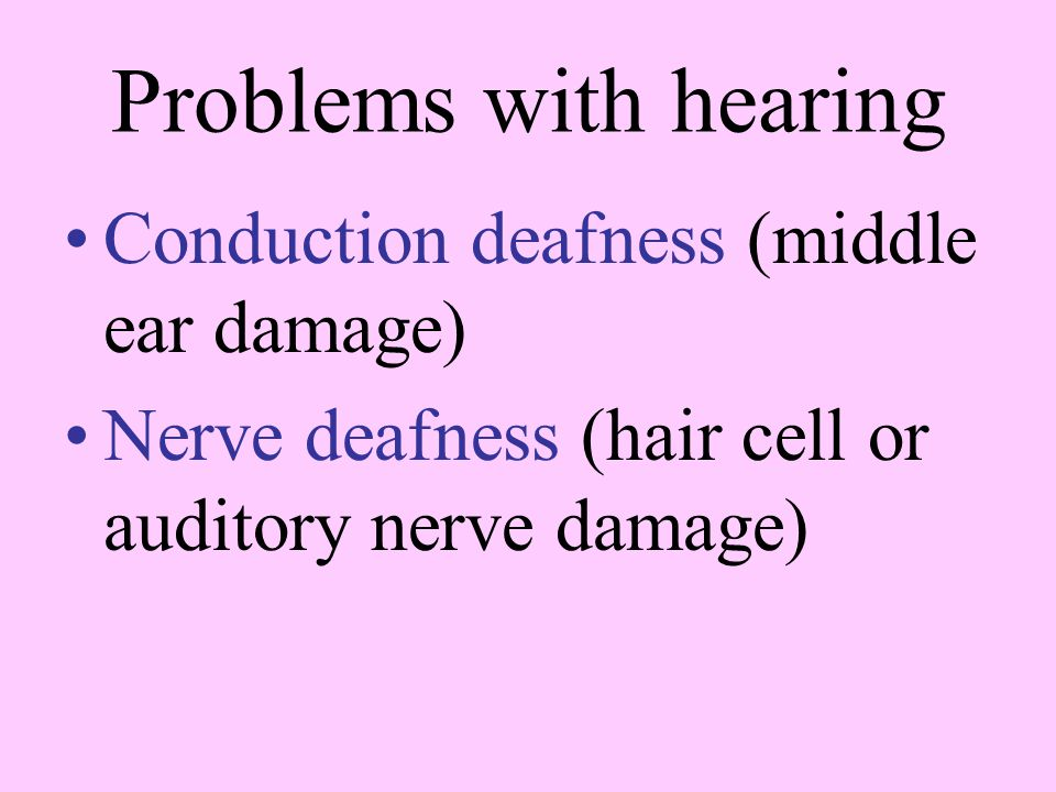 Problems with hearing Conduction deafness (middle ear damage)