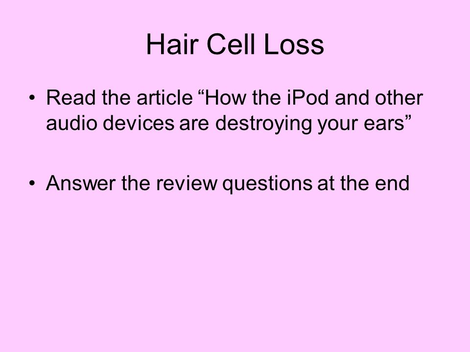 Hair Cell Loss Read the article How the iPod and other audio devices are destroying your ears Answer the review questions at the end.