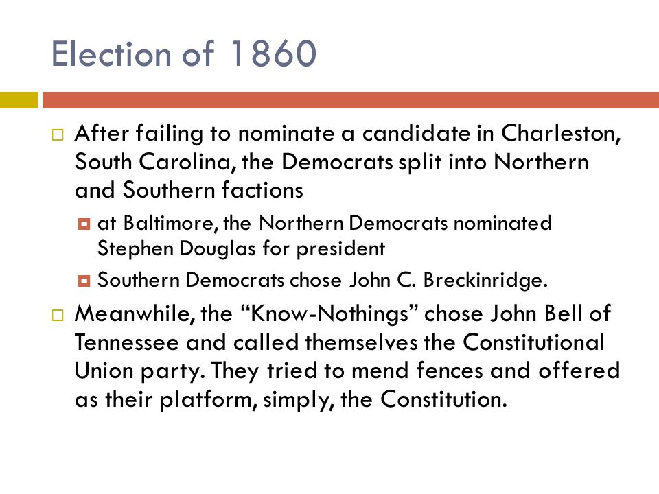 Election of 1860 After failing to nominate a candidate in Charleston, South Carolina, the Democrats split into Northern and Southern factions.