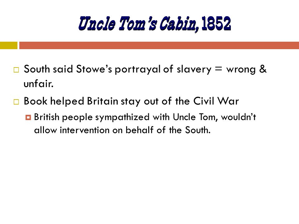 Uncle Tom's Cabin, 1852 South said Stowe's portrayal of slavery = wrong & unfair. Book helped Britain stay out of the Civil War.
