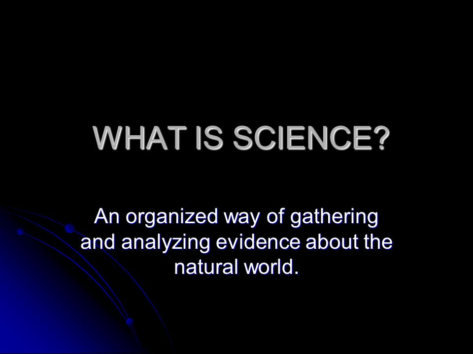 WHAT IS SCIENCE An organized way of gathering and analyzing evidence about the natural world.