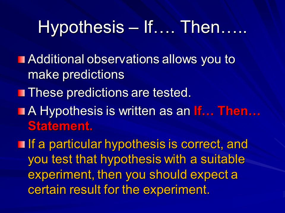 Hypothesis – If…. Then….. Additional observations allows you to make predictions. These predictions are tested.