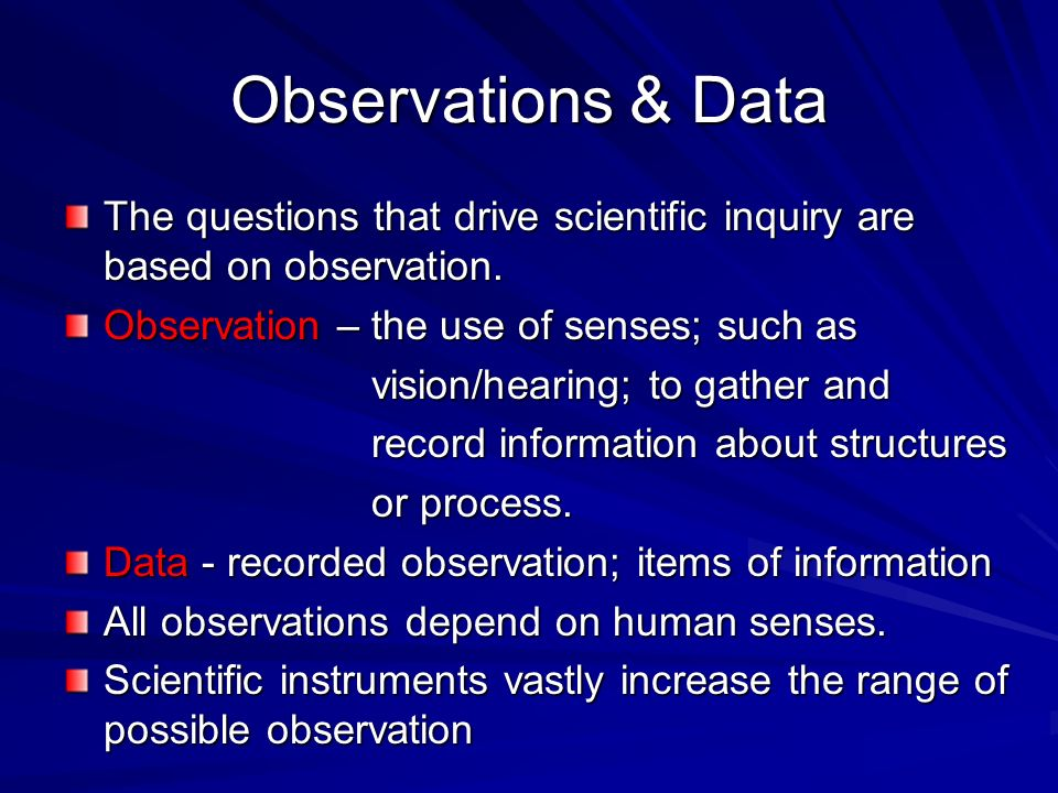 Observations & Data The questions that drive scientific inquiry are based on observation. Observation – the use of senses; such as.
