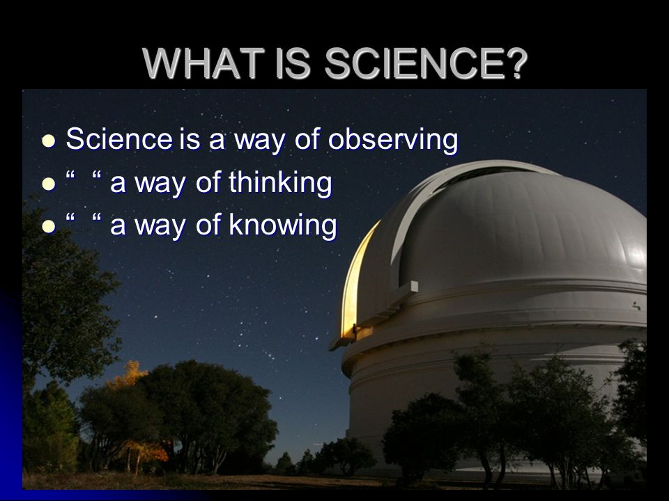 WHAT IS SCIENCE Science is a way of observing a way of thinking