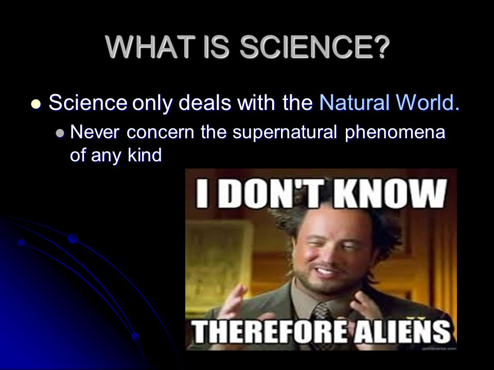 WHAT IS SCIENCE Science only deals with the Natural World.