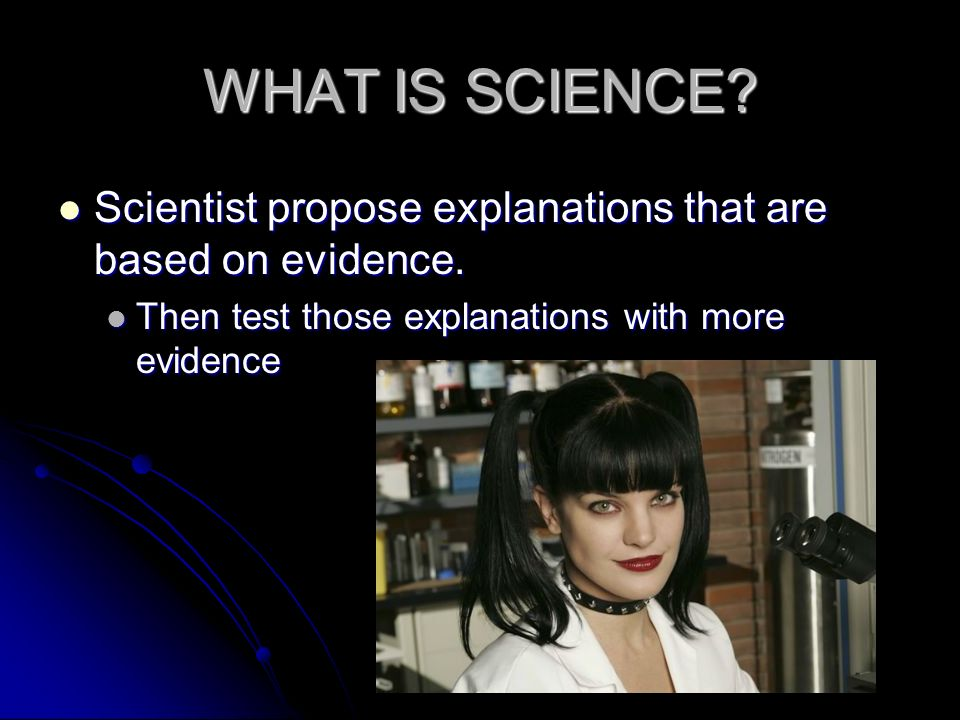 WHAT IS SCIENCE. Scientist propose explanations that are based on evidence.
