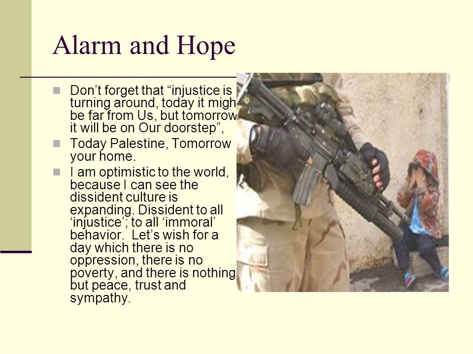 Alarm and Hope Don't forget that injustice is turning around, today it might be far from Us, but tomorrow it will be on Our doorstep ,