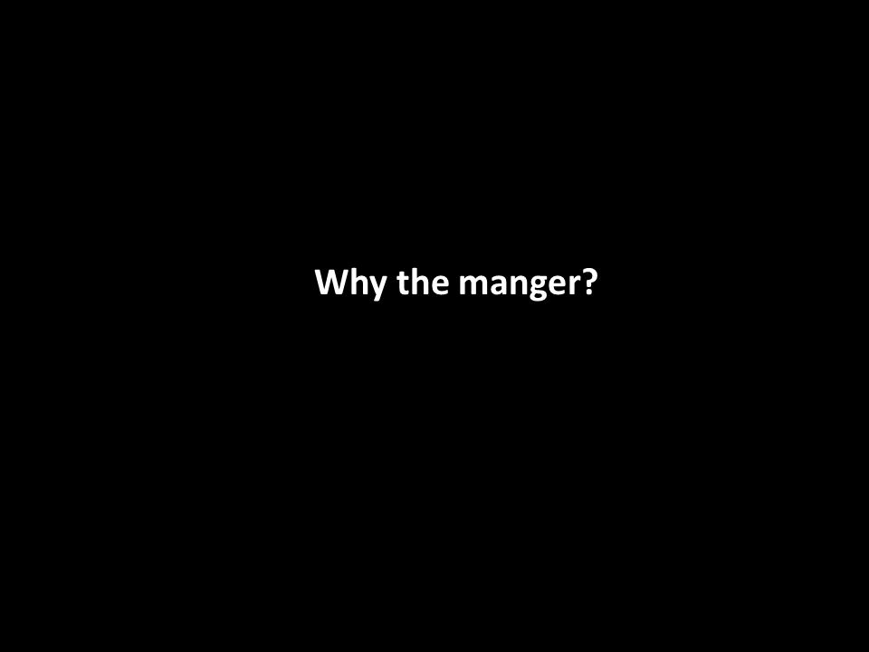 Why the manger