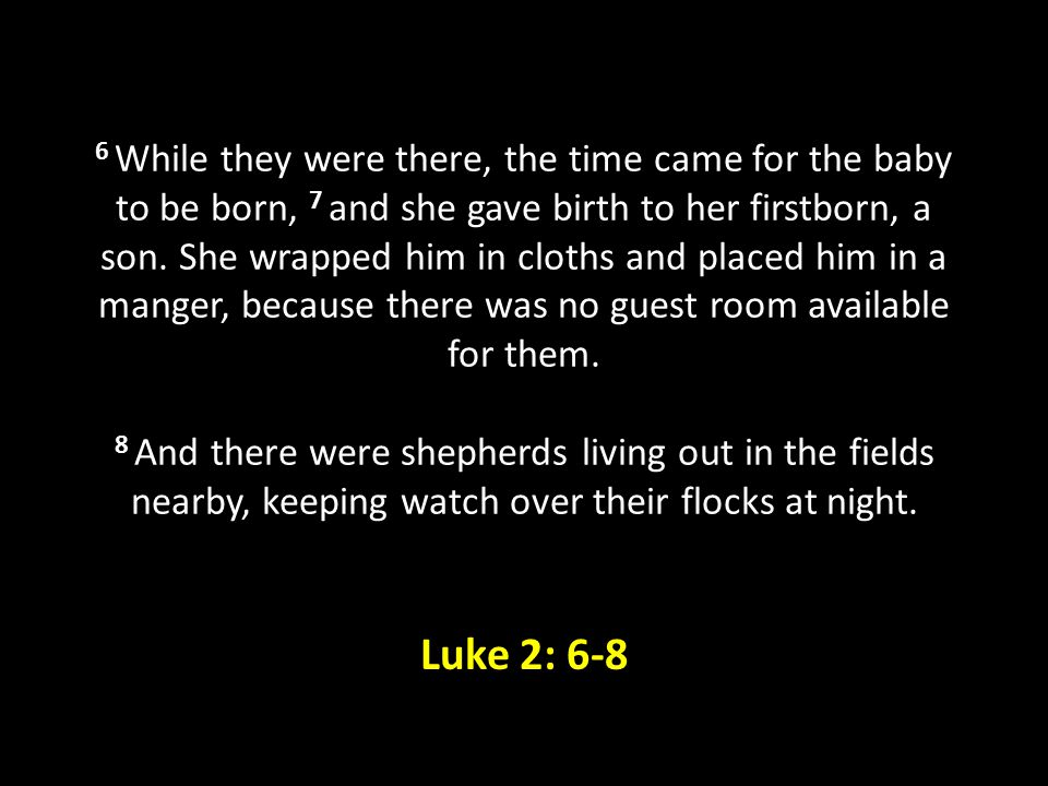 6 While they were there, the time came for the baby to be born, 7 and she gave birth to her firstborn, a son. She wrapped him in cloths and placed him in a manger, because there was no guest room available for them. 8 And there were shepherds living out in the fields nearby, keeping watch over their flocks at night.
