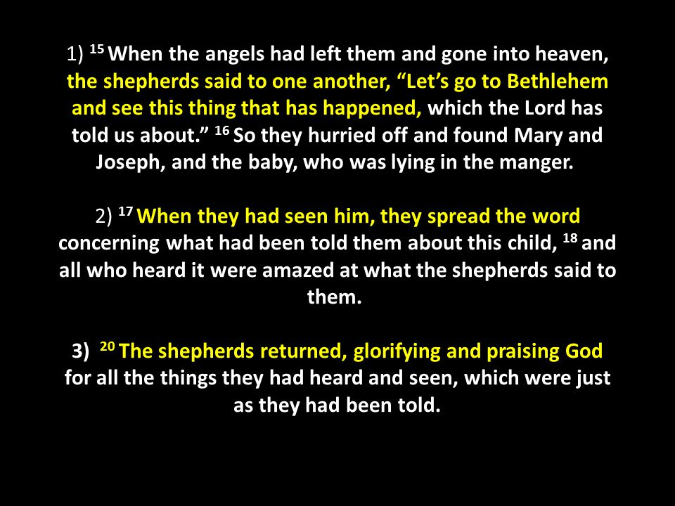 1) 15 When the angels had left them and gone into heaven, the shepherds said to one another, Let's go to Bethlehem and see this thing that has happened, which the Lord has told us about. 16 So they hurried off and found Mary and Joseph, and the baby, who was lying in the manger. 2) 17 When they had seen him, they spread the word concerning what had been told them about this child, 18 and all who heard it were amazed at what the shepherds said to them. 3) 20 The shepherds returned, glorifying and praising God for all the things they had heard and seen, which were just as they had been told.