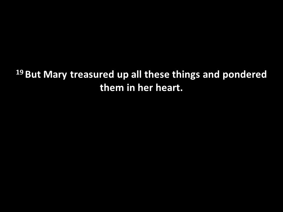 19 But Mary treasured up all these things and pondered them in her heart.