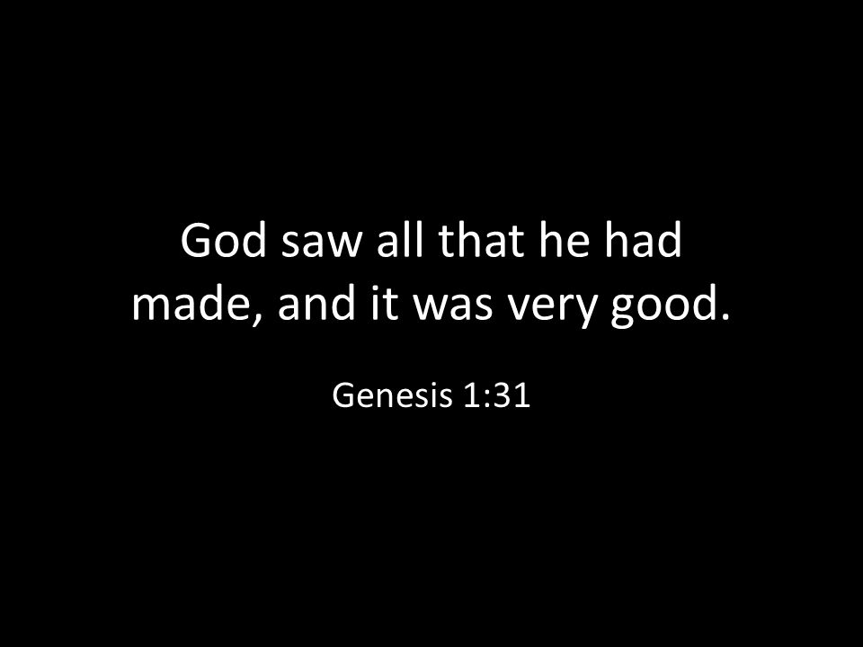 God saw all that he had made, and it was very good.