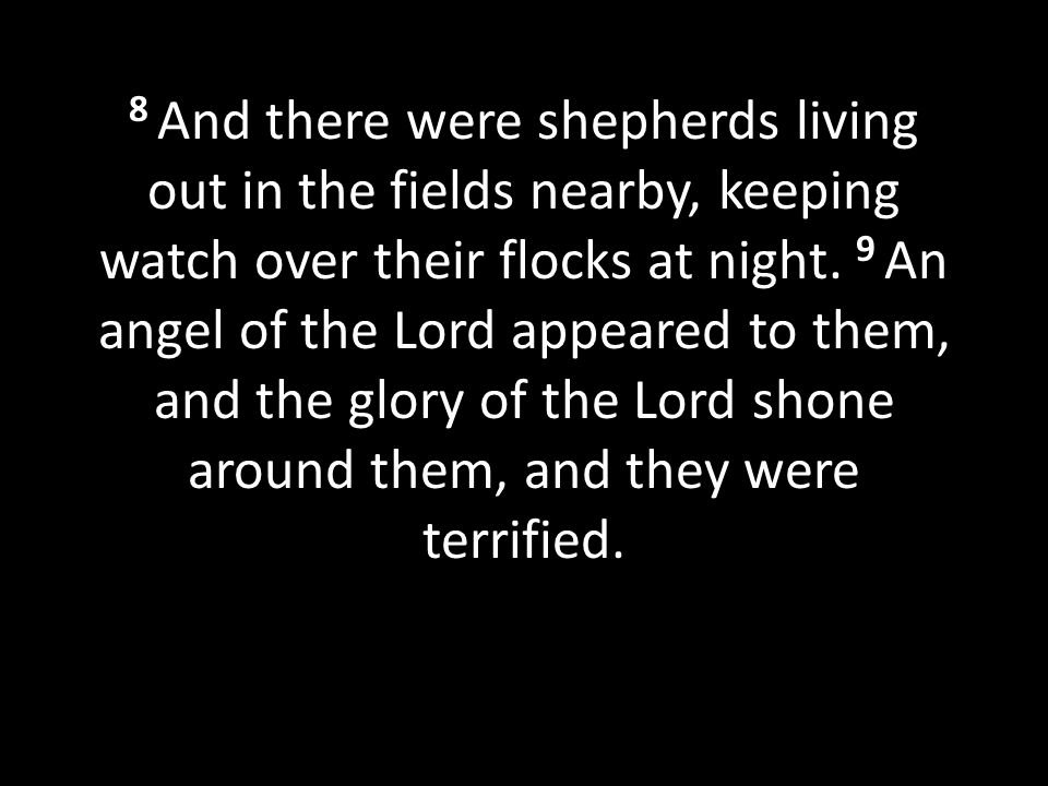 8 And there were shepherds living out in the fields nearby, keeping watch over their flocks at night. 9 An angel of the Lord appeared to them, and the glory of the Lord shone around them, and they were terrified.