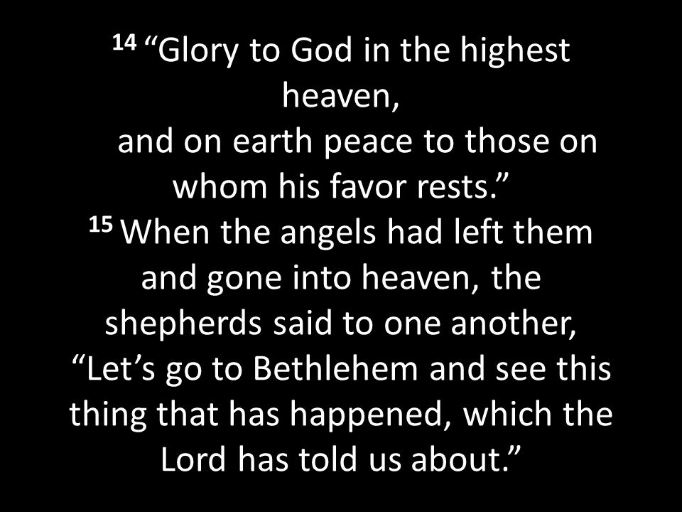 14 Glory to God in the highest heaven, and on earth peace to those on whom his favor rests. 15 When the angels had left them and gone into heaven, the shepherds said to one another, Let's go to Bethlehem and see this thing that has happened, which the Lord has told us about.