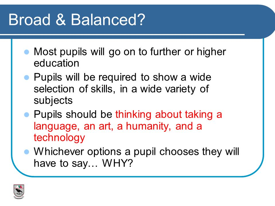 Broad & Balanced Most pupils will go on to further or higher education.
