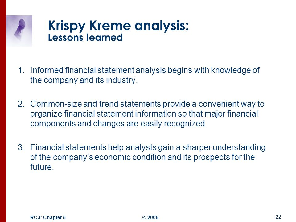 financial statement analysis krispy kreme Our audits of the consolidated financial statements referred to in our report dated march 31, 2004 appearing in the 2004 annual report to shareholders of krispy kreme doughnuts, inc (which report and consolidated financial statements are incorporated by reference in this annual report on form 10-k) also included an audit of the financial.