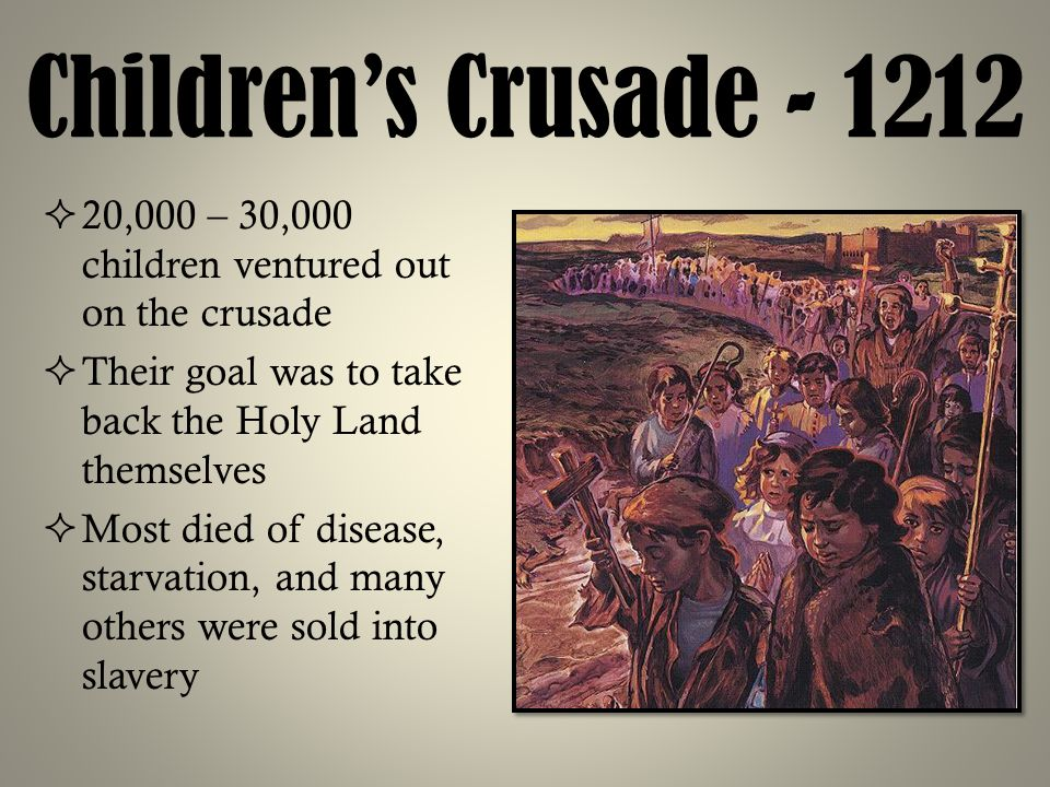 Children's Crusade - 1212 20,000 – 30,000 children ventured out on the crusade. Their goal was to take back the Holy Land themselves.