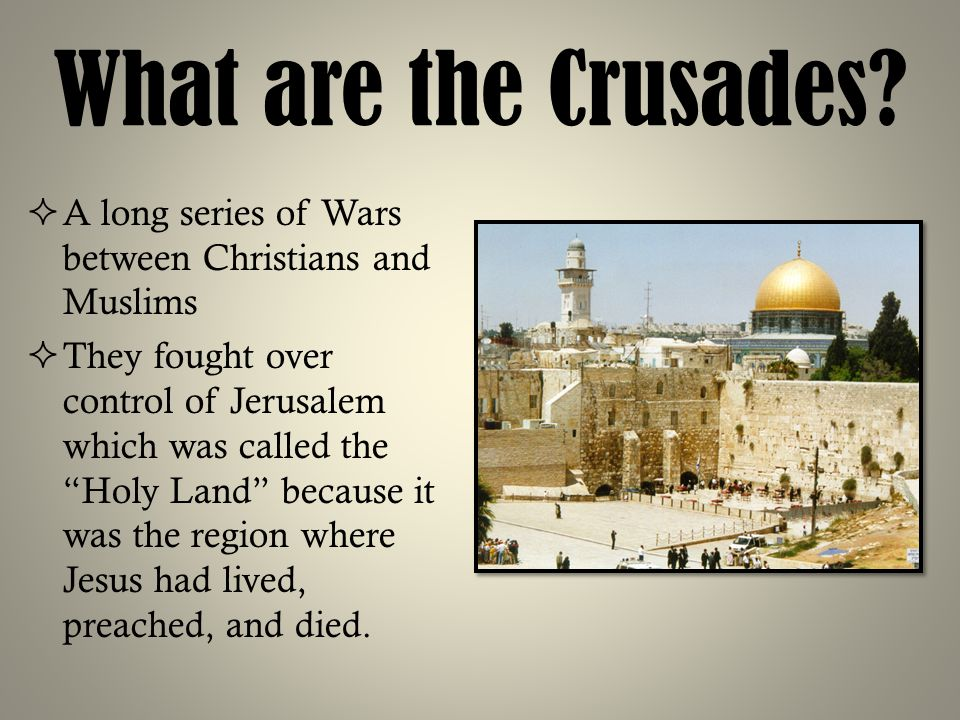 What are the Crusades A long series of Wars between Christians and Muslims.