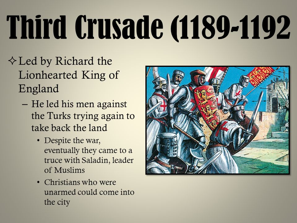 Third Crusade (1189-1192 Led by Richard the Lionhearted King of England. He led his men against the Turks trying again to take back the land.