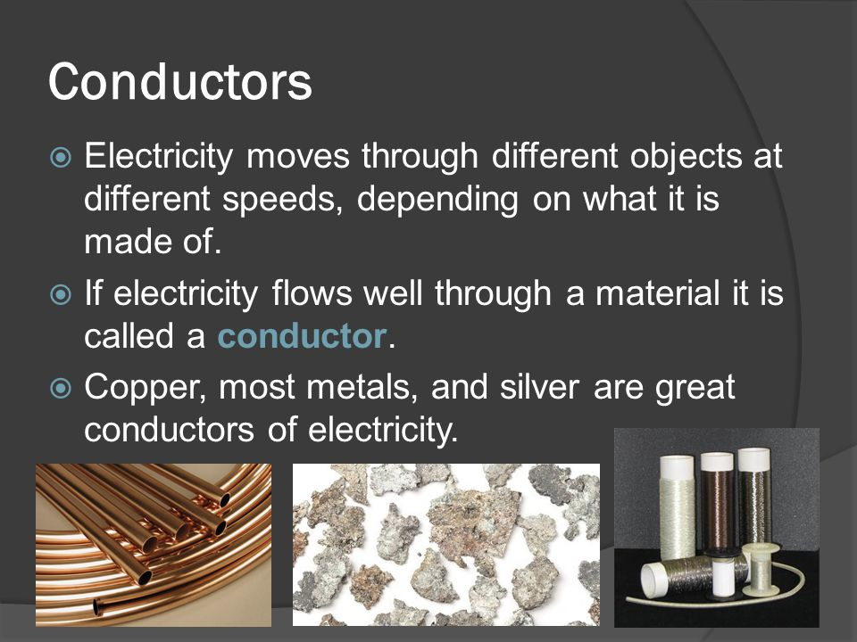 Conductors Electricity moves through different objects at different speeds, depending on what it is made of.