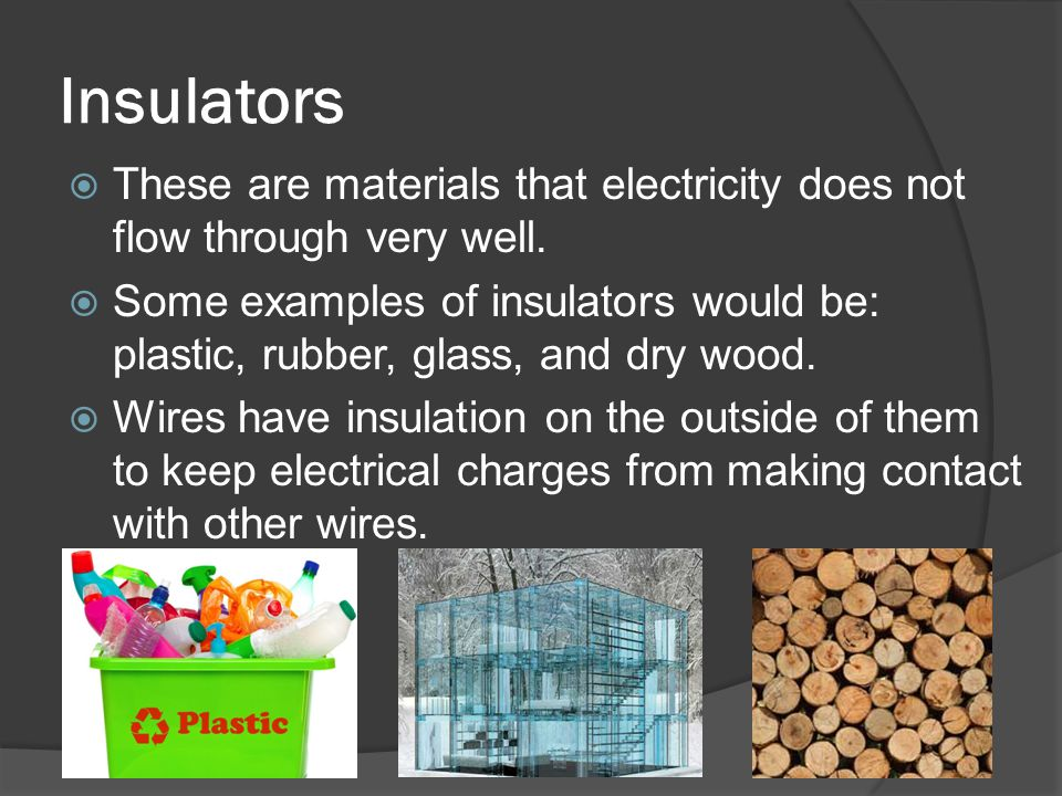 Insulators These are materials that electricity does not flow through very well.