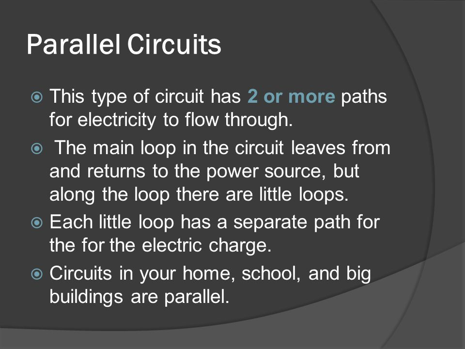 Parallel Circuits This type of circuit has 2 or more paths for electricity to flow through.