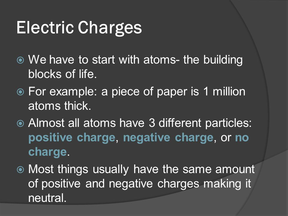 Electric Charges We have to start with atoms- the building blocks of life. For example: a piece of paper is 1 million atoms thick.